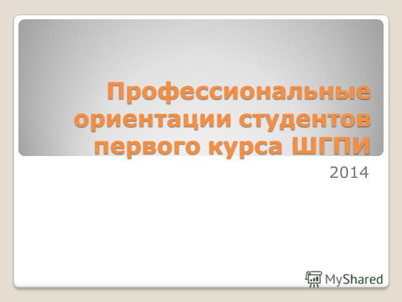 Профессиональные ориентации студентов первого курса ШГПИ 2014