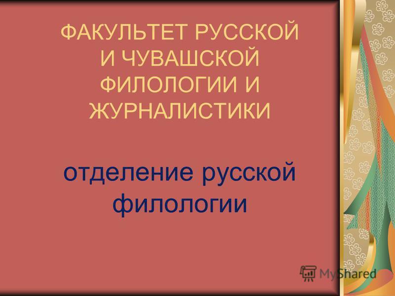 ФАКУЛЬТЕТ РУССКОЙ И ЧУВАШСКОЙ ФИЛОЛОГИИ И ЖУРНАЛИСТИКИ отделение русской филологии