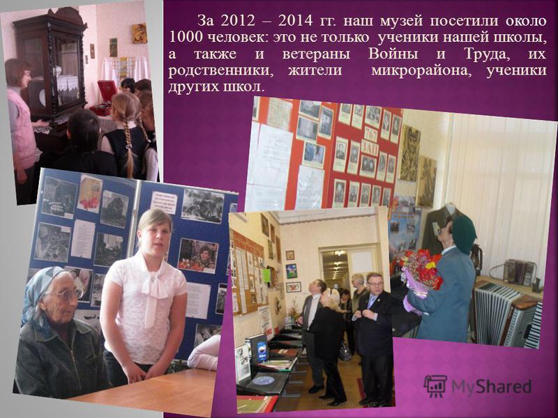 За 2012 – 2014 гг. наш музей посетили около 1000 человек : это не только ученики нашей школы, а также и ветераны Войны и Труда, их родственники, жители микрорайона, ученики других школ.