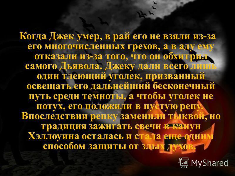 Когда Джек умер, в рай его не взяли из-за его многочисленных грехов, а в аду ему отказали из-за того, что он обхитрил самого Дьявола. Джеку дали всего лишь один тлеющий уголек, призванный освещать его дальнейший бесконечный путь среди темноты, а чтоб