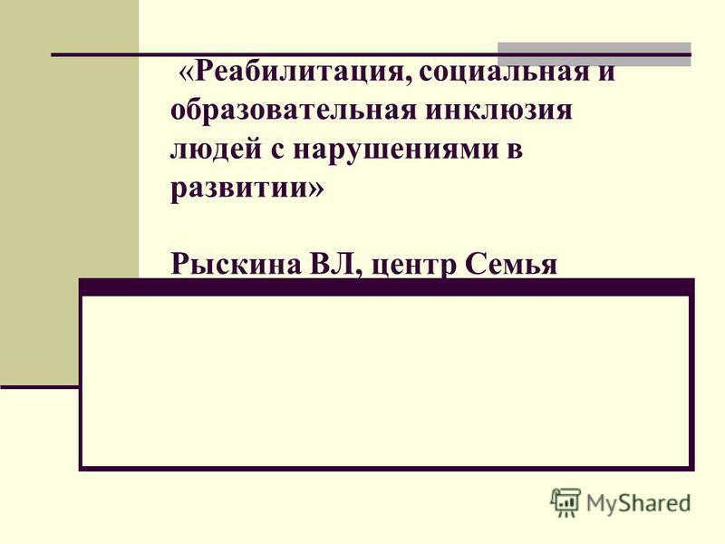 «Реабилитация, социальная и образовательная инклюзия людей с нарушениями в развитии» Рыскина ВЛ, центр Семья