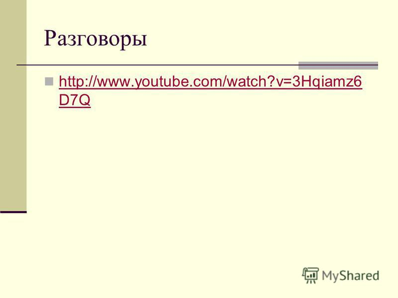 Разговоры http://www.youtube.com/watch?v=3Hqiamz6 D7Q http://www.youtube.com/watch?v=3Hqiamz6 D7Q