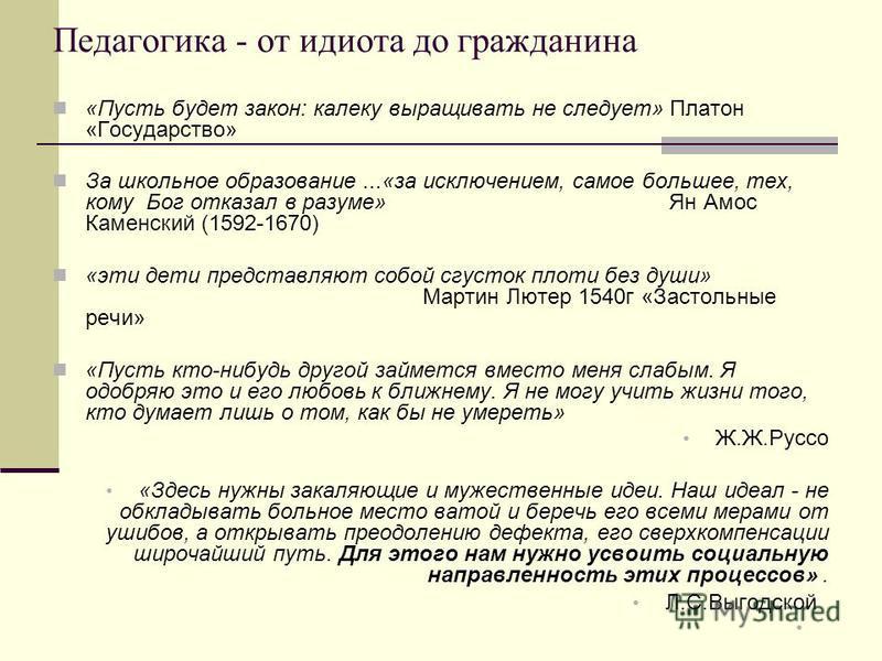 Педагогика - от идиота до гражданина «Пусть будет закон: калеку выращивать не следует» Платон «Государство» За школьное образование...«за исключением, самое большее, тех, кому Бог отказал в разуме» Ян Амос Каменский (1592-1670) «эти дети представляют