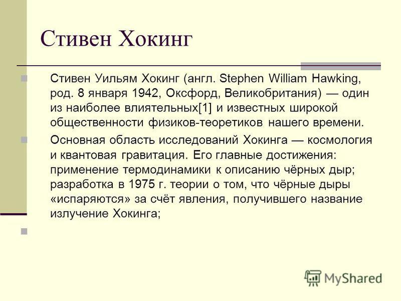 Стивен Хокинг Стивен Уильям Хокинг (англ. Stephen William Hawking, род. 8 января 1942, Оксфорд, Великобритания) один из наиболее влиятельных[1] и известных широкой общественности физиков-теоретиков нашего времени. Основная область исследований Хокинг
