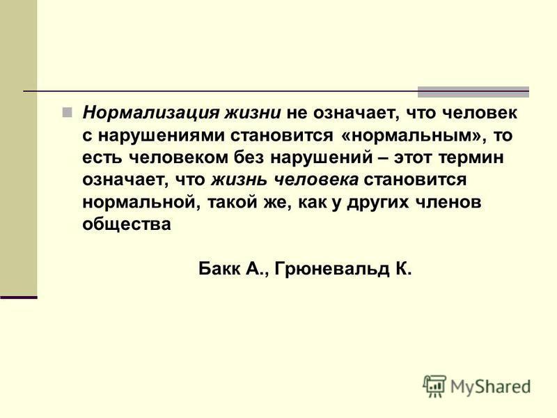 Нормализация жизни не означает, что человек с нарушениями становится «нормальным», то есть человеком без нарушений – этот термин означает, что жизнь человека становится нормальной, такой же, как у других членов общества Бакк А., Грюневальд К.