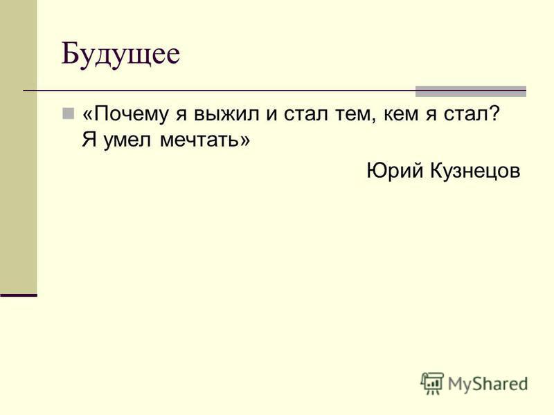 Будущее «Почему я выжил и стал тем, кем я стал? Я умел мечтать» Юрий Кузнецов