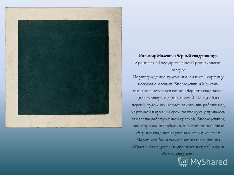 Казимир Малевич «Чёрный квадрат» 1915 Хранится в Государственной Третьяковской галерее По утверждению художника, он писал картину несколько месяцев. Впоследствии Малевич выполнил несколько копий «Черного квадрата» (по некоторым данным, семь). По одно