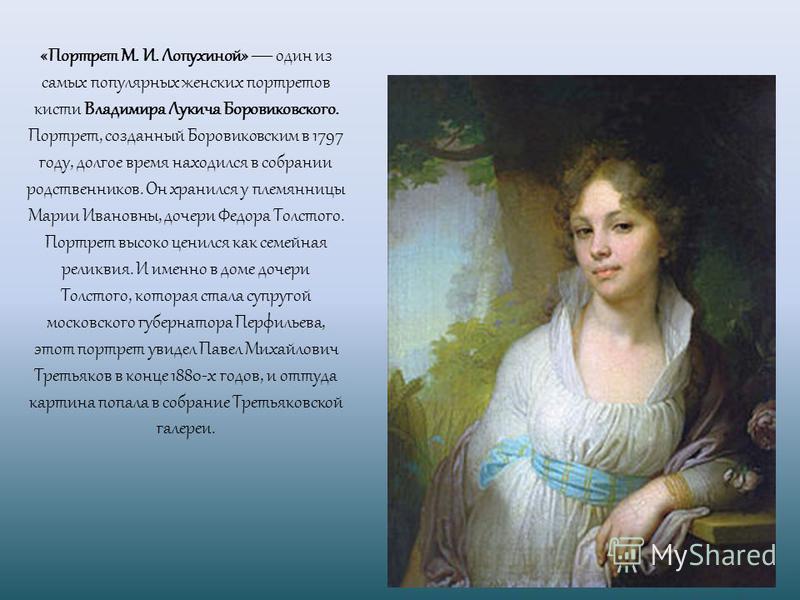 «Портрет М. И. Лопухиной» один из самых популярных женских портретов кисти Владимира Лукича Боровиковского. Портрет, созданный Боровиковским в 1797 году, долгое время находился в собрании родственников. Он хранился у племянницы Марии Ивановны, дочери