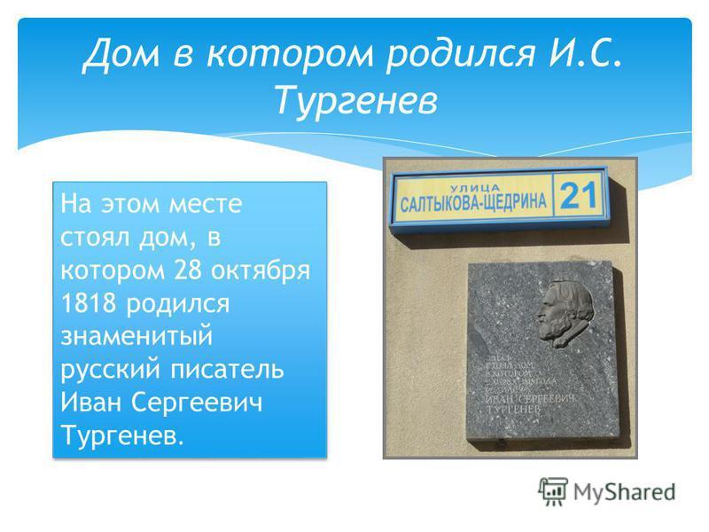 Дом в котором родился И.С. Тургенев На этом месте стоял дом, в котором 28 октября 1818 родился знаменитый русский писатель Иван Сергеевич Тургенев.