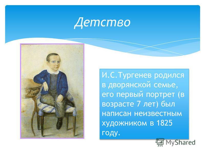 Детство И.С.Тургенев родился в дворянской семье, его первый портрет (в возрасте 7 лет) был написан неизвестным художником в 1825 году.