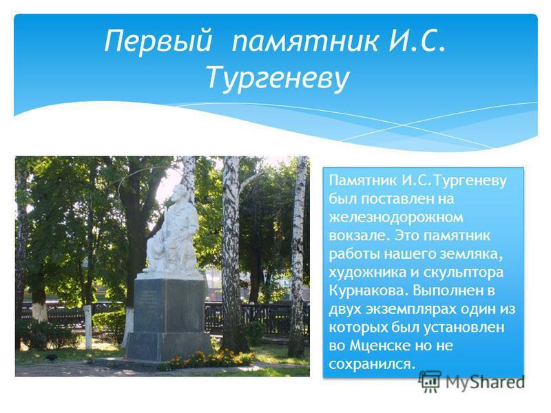 Первый памятник И.С. Тургеневу Памятник И.С.Тургеневу был поставлен на железнодорожном вокзале. Это памятник работы нашего земляка, художника и скульптора Курнакова. Выполнен в двух экземплярах один из которых был установлен во Мценске но не сохранил