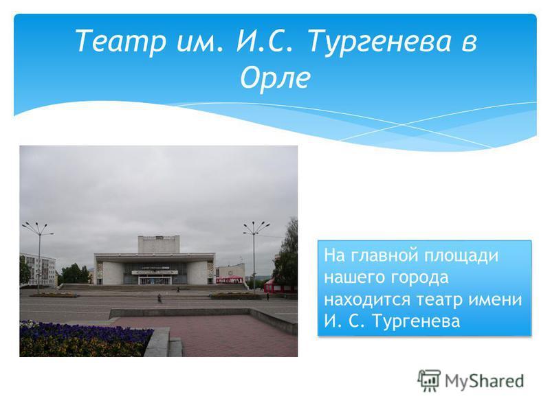 Театр им. И.С. Тургенева в Орле На главной площади нашего города находится театр имени И. С. Тургенева