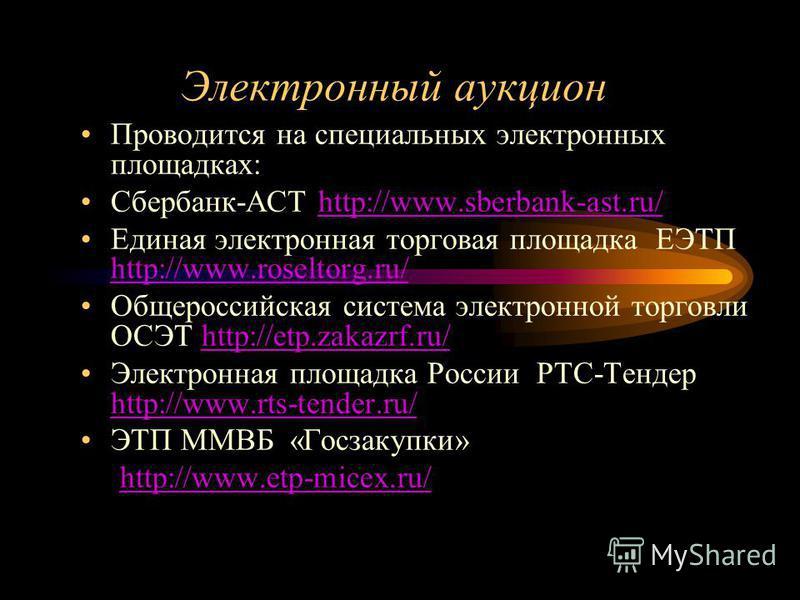 Электронный аукцион Проводится на специальных электронных площадках: Сбербанк-АСТ http://www.sberbank-ast.ru/http://www.sberbank-ast.ru/ Единая электронная торговая площадка ЕЭТП http://www.roseltorg.ru/ http://www.roseltorg.ru/ Общероссийская систем