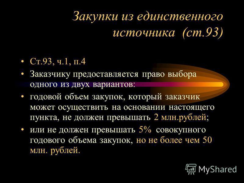 Закупки из единственного источника (ст.93) Ст.93, ч.1, п.4 Заказчику предоставляется право выбора одного из двух вариантов: годовой объем закупок, который заказчик может осуществить на основании настоящего пункта, не должен превышать 2 млн.рублей; ил