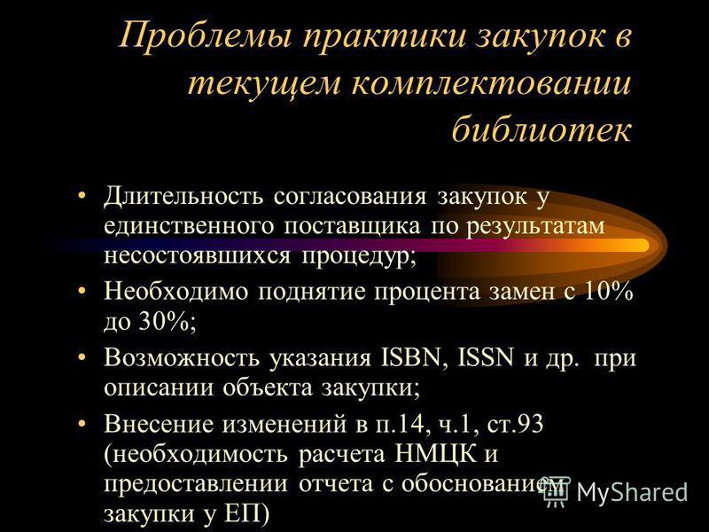 Проблемы практики закупок в текущем комплектовании библиотек Длительность согласования закупок у единственного поставщика по результатам несостоявшихся процедур; Необходимо поднятие процента замен с 10% до 30%; Возможность указания ISBN, ISSN и др. п