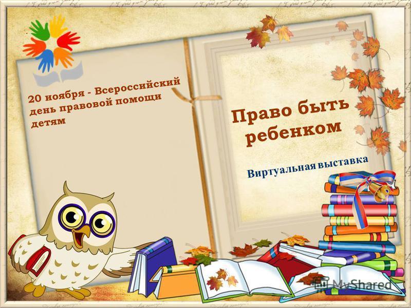 Право быть ребенком 20 ноября - Всероссийский день правовой помощи детям Виртуальная выставка