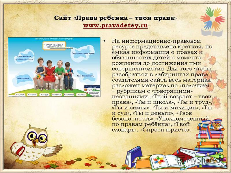 Сайт «Права ребенка – твои права» www.pravadetey.ru www.pravadetey.ru На информационно-правовом ресурсе представлена краткая, но ёмкая информация о правах и обязанностях детей с момента рождения до достижения ими совершеннолетия. Для того чтобы разоб