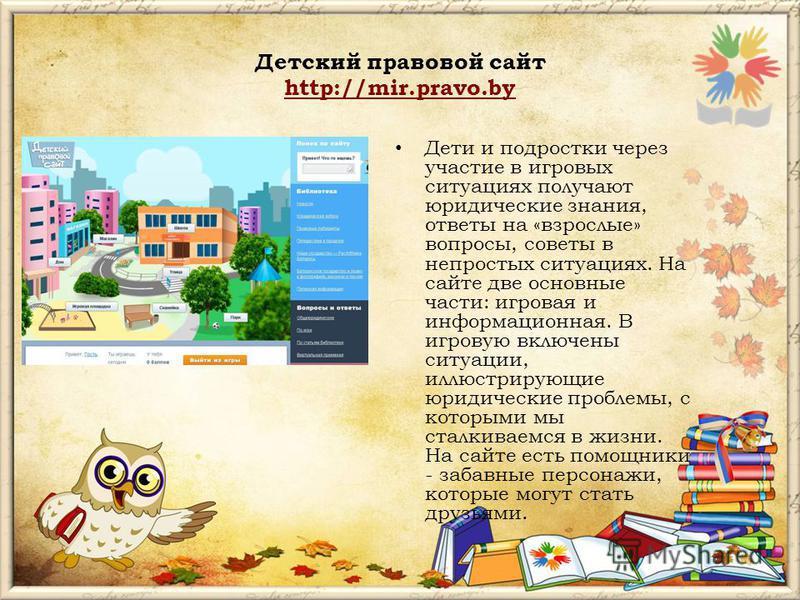 Детский правовой сайт http://mir.pravo.by http://mir.pravo.by Дети и подростки через участие в игровых ситуациях получают юридические знания, ответы на «взрослые» вопросы, советы в непростых ситуациях. На сайте две основные части: игровая и информаци