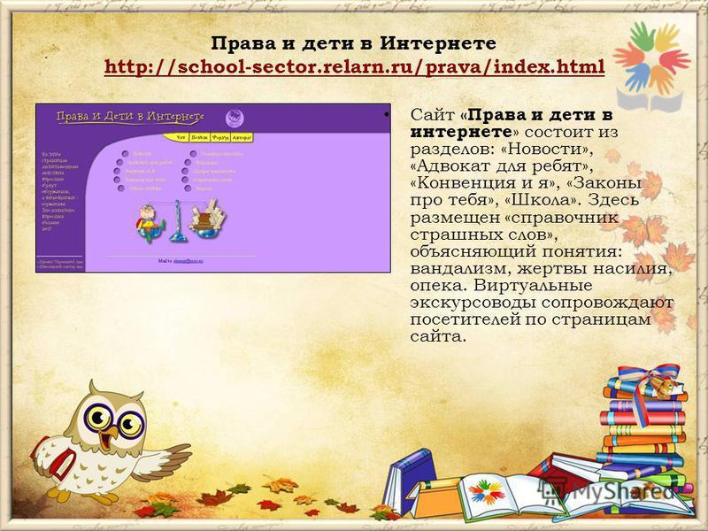 Права и дети в Интернете http://school-sector.relarn.ru/prava/index.html http://school-sector.relarn.ru/prava/index.html Сайт «Права и дети в интернете » состоит из разделов: «Новости», «Адвокат для ребят», «Конвенция и я», «Законы про тебя», «Школа»