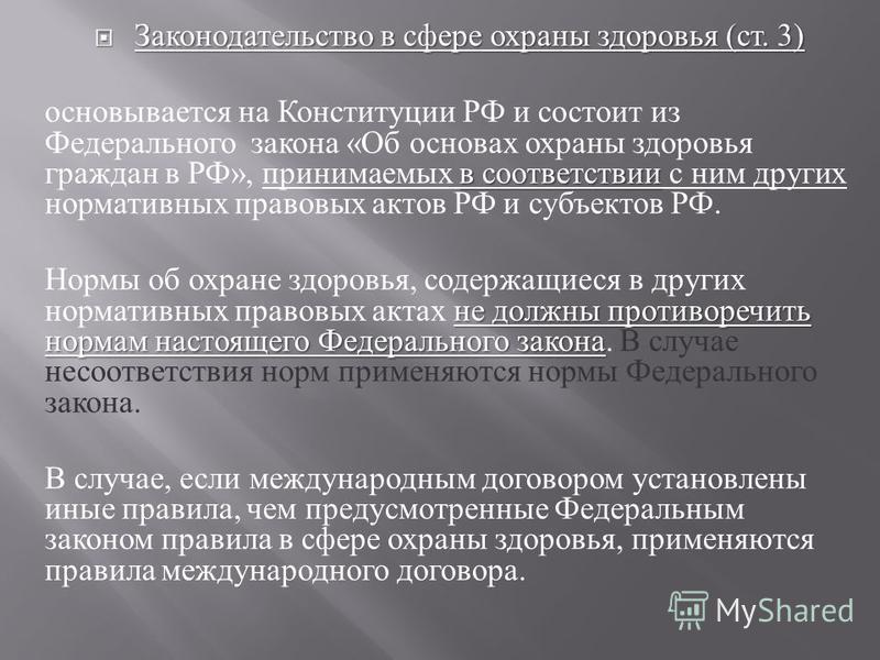Законодательство в сфере охраны здоровья ( ст. 3) Законодательство в сфере охраны здоровья ( ст. 3) в соответствии основывается на Конституции РФ и состоит из Федерального закона « Об основах охраны здоровья граждан в РФ », принимаемых в соответствии
