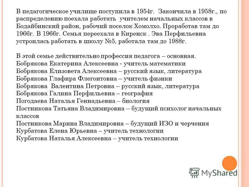 В педагогическое училище поступила в 1954 г. Закончила в 1958 г., по распределению поехала работать учителем начальных классов в Бодайбинский район, рабочий поселок Хомолхо. Проработав там до 1966 г. В 1966 г. Семья переехала в Киренск. Эва Перфильев
