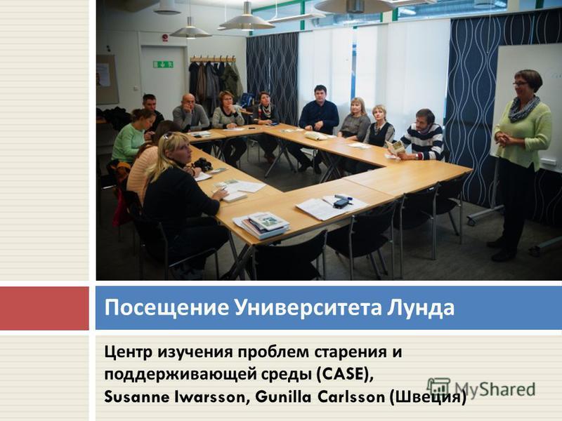 Центр изучения проблем старения и поддерживающей среды (CASE), Susanne Iwarsson, Gunilla Carlsson ( Швеция ) Посещение Университета Лунда