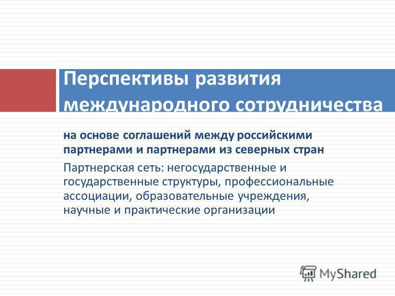 на основе соглашений между российскими партнерами и партнерами из северных стран Партнерская сеть : негосударственные и государственные структуры, профессиональные ассоциации, образовательные учреждения, научные и практические организации Перспективы