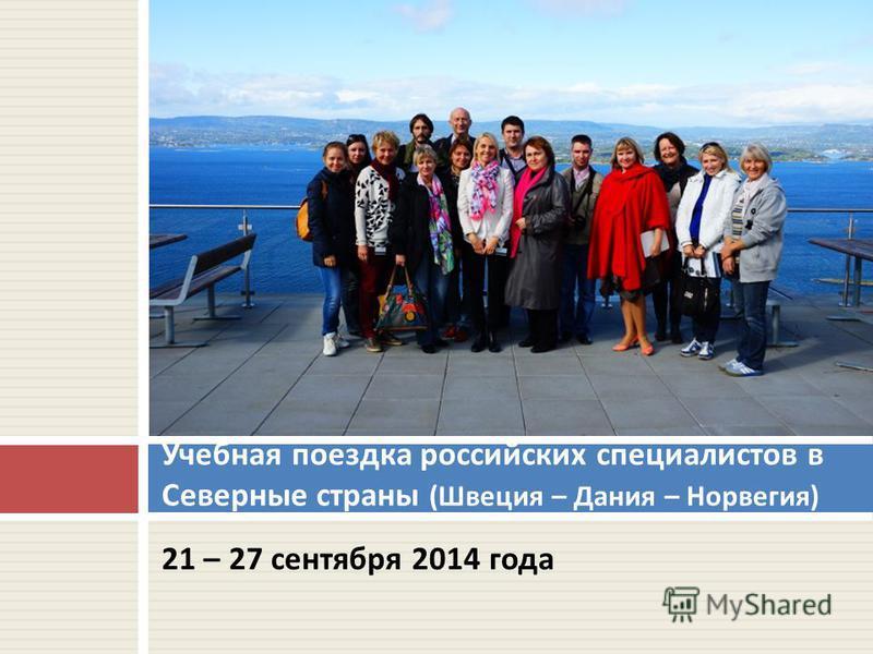 21 – 27 сентября 2014 года Учебная поездка российских специалистов в Северные страны ( Швеция – Дания – Норвегия )