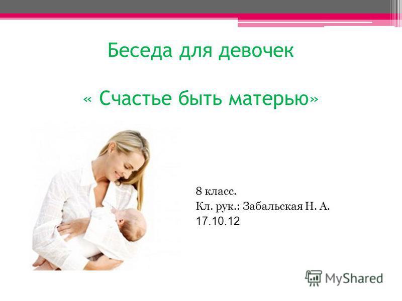Беседа для девочек « Счастье быть матерью» 8 класс. Кл. рук.: Забальская Н. А. 17.10.12