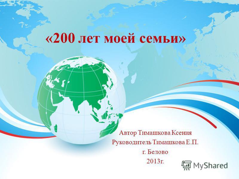 «200 лет моей семьи» Автор Тимашкова Ксения Руководитель Тимашкова Е.П. г. Белово 2013 г.
