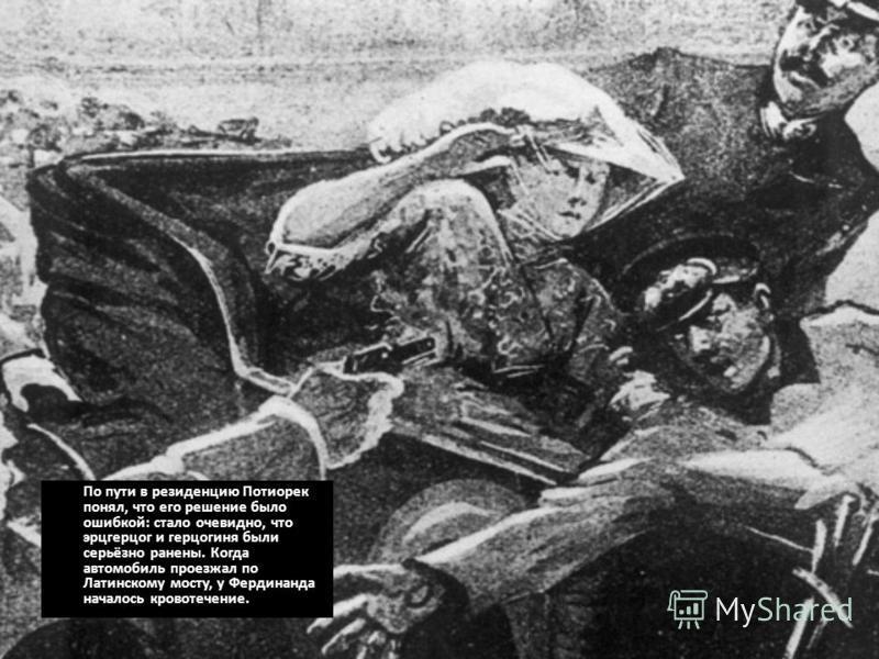 По пути в резиденцию Потиорек понял, что его решение было ошибкой: стало очевидно, что эрцгерцог и герцогиня были серьёзно ранены. Когда автомобиль проезжал по Латинскому мосту, у Фердинанда началось кровотечение.