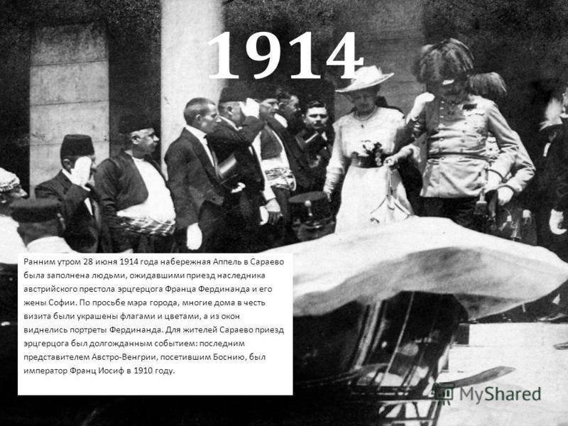 1914 Ранним утром 28 июня 1914 года набережная Аппель в Сараево была заполнена людьми, ожидавшими приезд наследника австрийского престола эрцгерцога Франца Фердинанда и его жены Софии. По просьбе мэра города, многие дома в честь визита были украшены