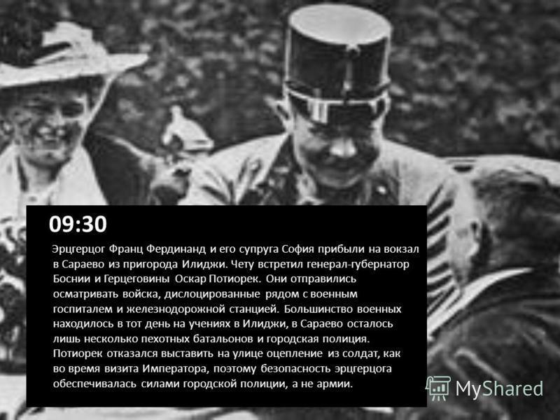 09:30 Эрцгерцог Франц Фердинанд и его супруга София прибыли на вокзал в Сараево из пригорода Илиджи. Чету встретил генерал-губернатор Боснии и Герцеговины Оскар Потиорек. Они отправились осматривать войска, дислоцированные рядом с военным госпиталем