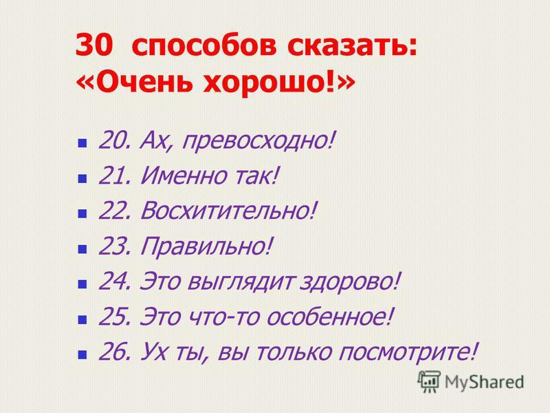 30 способов сказать: «Очень хорошо!» 20. Ах, превосходно! 21. Именно так! 22. Восхитительно! 23. Правильно! 24. Это выглядит здорово! 25. Это что-то особенное! 26. Ух ты, вы только посмотрите!