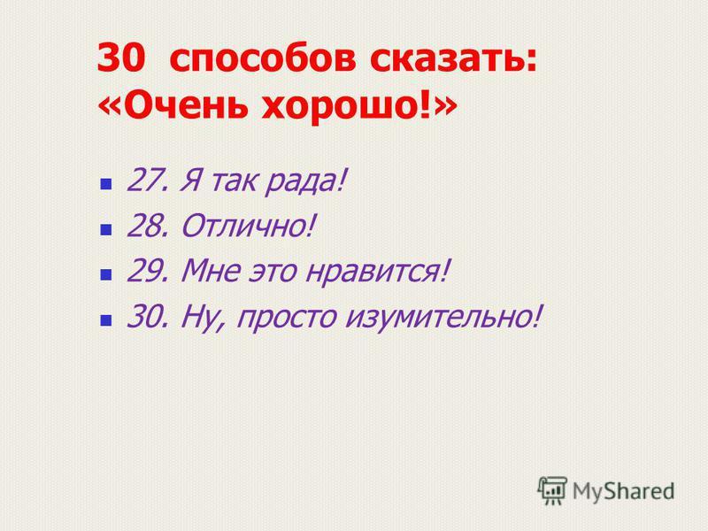 30 способов сказать: «Очень хорошо!» 27. Я так рада! 28. Отлично! 29. Мне это нравится! 30. Ну, просто изумительно!