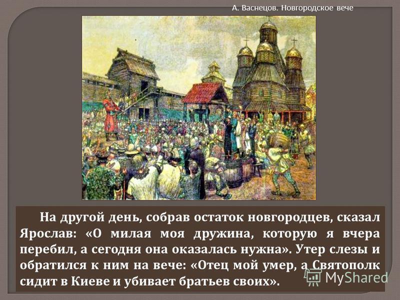 На другой день, собрав остаток новгородцев, сказал Ярослав : « О милая моя дружина, которую я вчера перебил, а сегодня она оказалась нужна ». Утер слезы и обратился к ним на вече : « Отец мой умер, а Святополк сидит в Киеве и убивает братьев своих ».