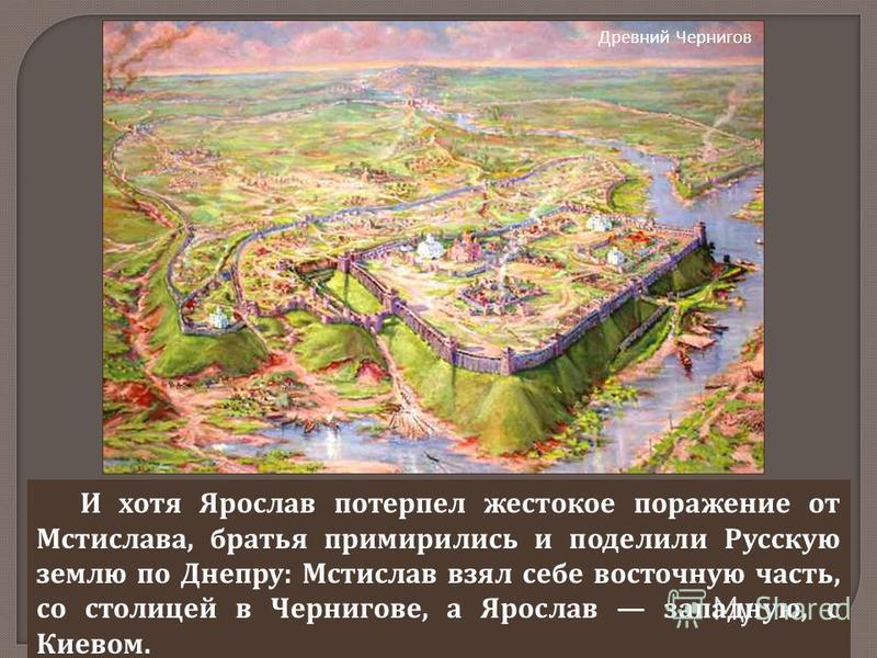 И хотя Ярослав потерпел жестокое поражение от Мстислава, братья примирились и поделили Русскую землю по Днепру : Мстислав взял себе восточную часть, со столицей в Чернигове, а Ярослав западную, с Киевом. Древний Чернигов