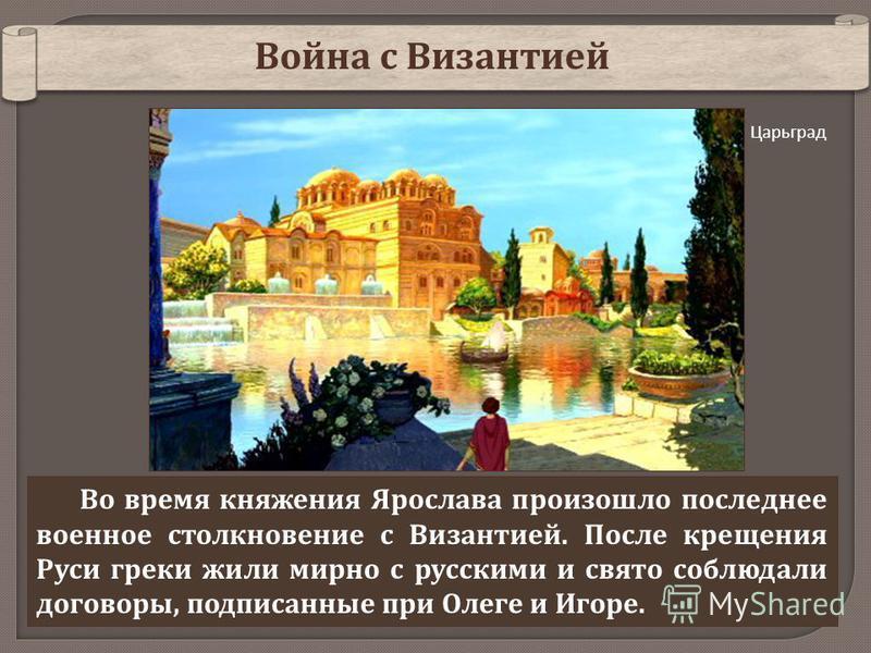 Война с Византией Во время княжения Ярослава произошло последнее военное столкновение с Византией. После крещения Руси греки жили мирно с русскими и свято соблюдали договоры, подписанные при Олеге и Игоре. Царьград