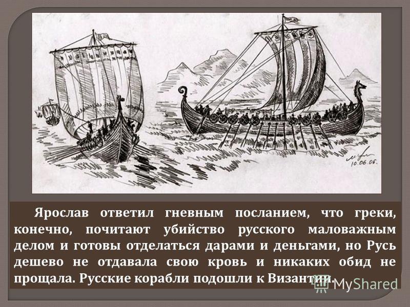 Ярослав ответил гневным посланием, что греки, конечно, почитают убийство русского маловажным делом и готовы отделаться дарами и деньгами, но Русь дешево не отдавала свою кровь и никаких обид не прощала. Русские корабли подошли к Византии.