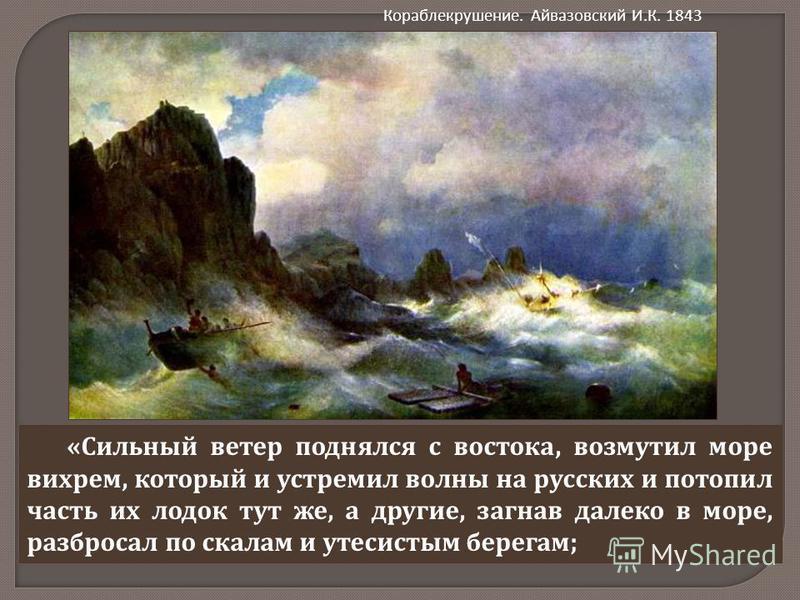« Сильный ветер поднялся с востока, возмутил море вихрем, который и устремил волны на русских и потопил часть их лодок тут же, а другие, загнав далеко в море, разбросал по скалам и утесистым берегам ; Кораблекрушение. Айвазовский И.К. 1843