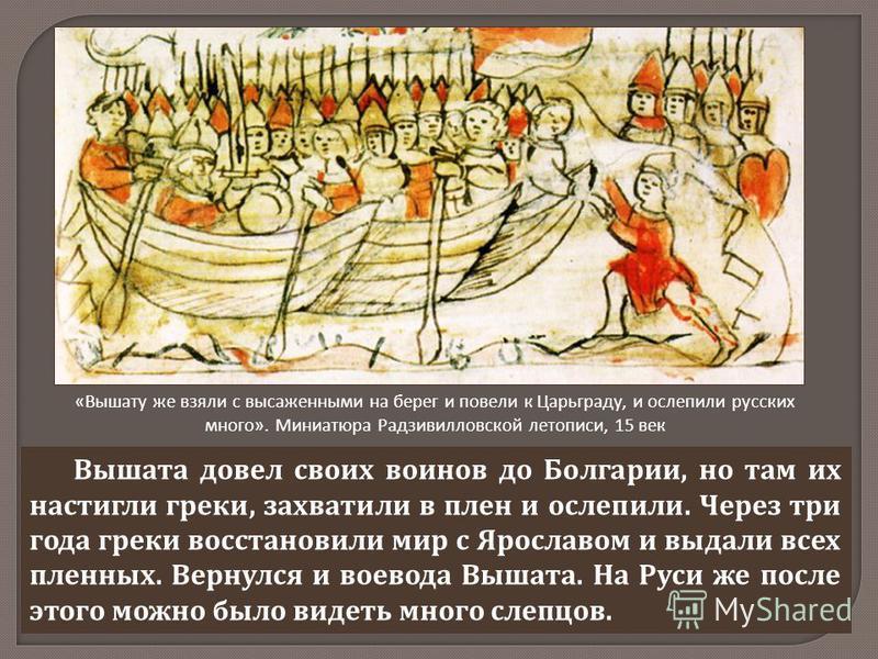 Вышата довел своих воинов до Болгарии, но там их настигли греки, захватили в плен и ослепили. Через три года греки восстановили мир с Ярославом и выдали всех пленных. Вернулся и воевода Вышата. На Руси же после этого можно было видеть много слепцов.