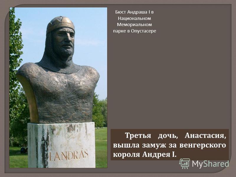 Третья дочь, Анастасия, вышла замуж за венгерского короля Андрея I. Бюст Андраша I в Национальном Мемориальном парке в Опустасере