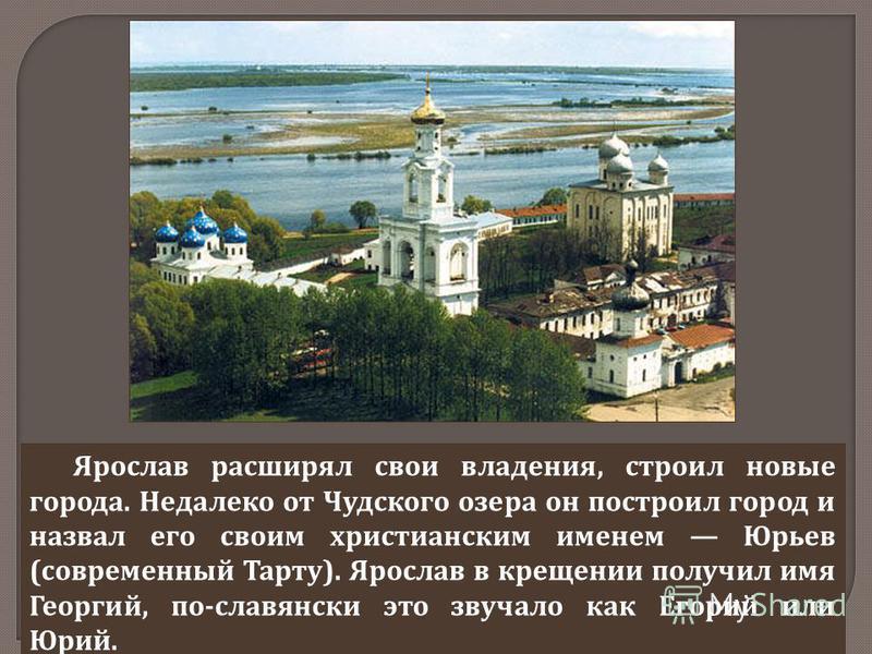 Ярослав расширял свои владения, строил новые города. Недалеко от Чудского озера он построил город и назвал его своим христианским именем Юрьев ( современный Тарту ). Ярослав в крещении получил имя Георгий, по - славянски это звучало как Егорий или Юр