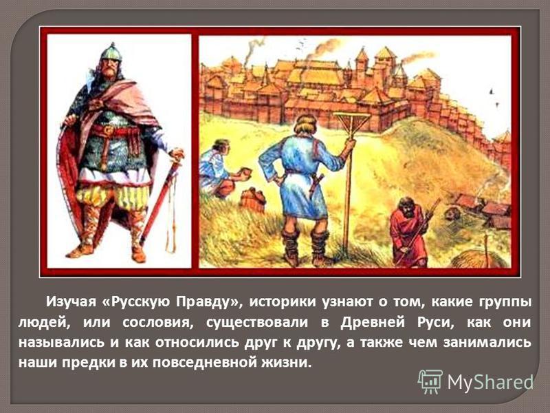 Изучая «Русскую Правду», историки узнают о том, какие группы людей, или сословия, существовали в Древней Руси, как они назывались и как относились друг к другу, а также чем занимались наши предки в их повседневной жизни.