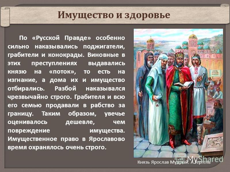 По «Русской Правде» особенно сильно наказывались поджигатели, грабители и конокрады. Виновные в этих преступлениях выдавались князю на «поток», то есть на изгнание, а дома их и имущество отбирались. Разбой наказывался чрезвычайно строго. Грабителя и