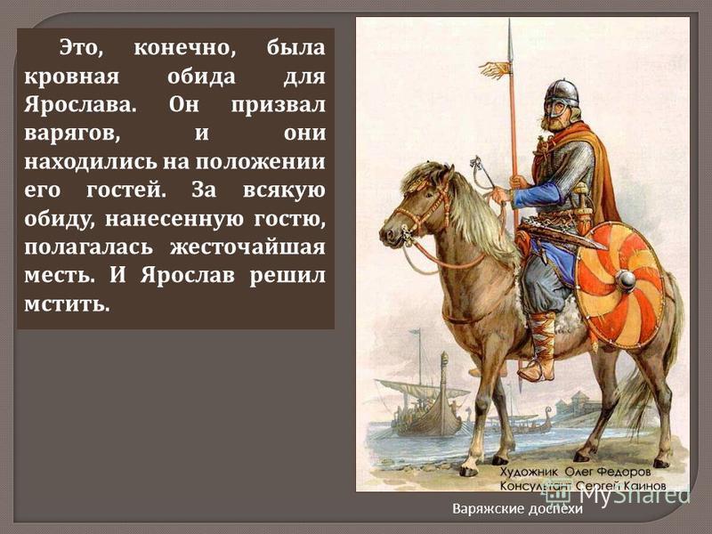 Это, конечно, была кровная обида для Ярослава. Он призвал варягов, и они находились на положении его гостей. За всякую обиду, нанесенную гостю, полагалась жесточайшая месть. И Ярослав решил мстить. Варяжские доспехи