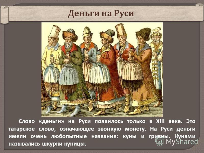 Слово «деньги» на Руси появилось только в XIII веке. Это татарское слово, означающее звонкую монету. На Руси деньги имели очень любопытные названия: куны и гривны. Кунами назывались шкурки куницы. Деньги на Руси