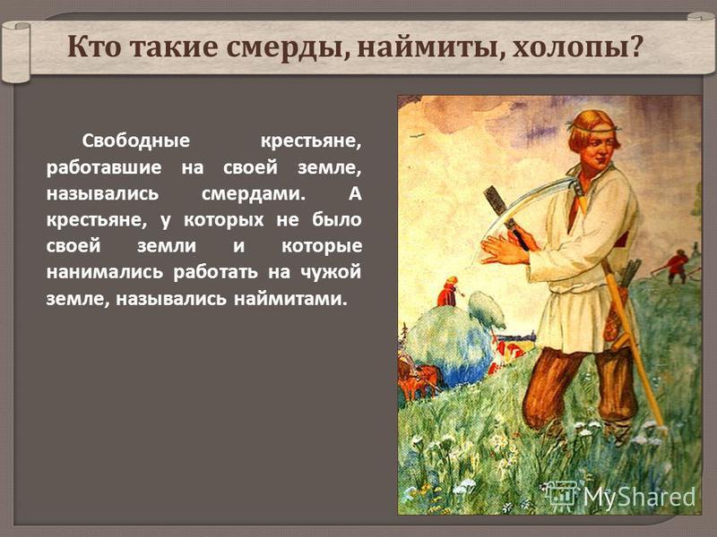 Свободные крестьяне, работавшие на своей земле, назывались смердами. А крестьяне, у которых не было своей земли и которые нанимались работать на чужой земле, назывались наймитами. Кто такие смерды, наймиты, холопы ?