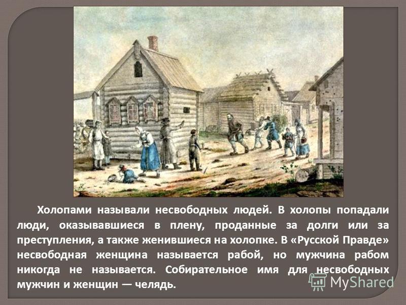 Холопами называли несвободных людей. В холопы попадали люди, оказывавшиеся в плену, проданные за долги или за преступления, а также женившиеся на холопке. В «Русской Правде» несвободная женщина называется рабой, но мужчина рабом никогда не называется