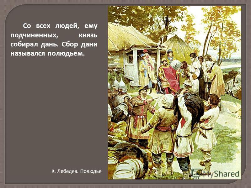 Со всех людей, ему подчиненных, князь собирал дань. Сбор дани назывался полюдьем. К. Лебедев. Полюдье